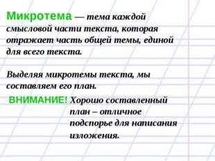 Микротема — тема каждой смысловой части текста, которая отражает часть общей