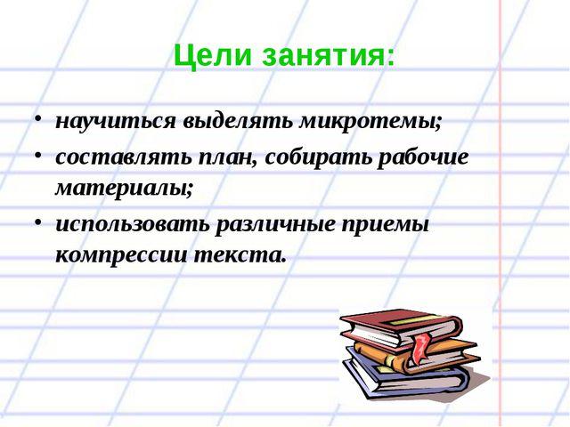 Цели занятия: научиться выделять микротемы; составлять план, собирать рабочие...