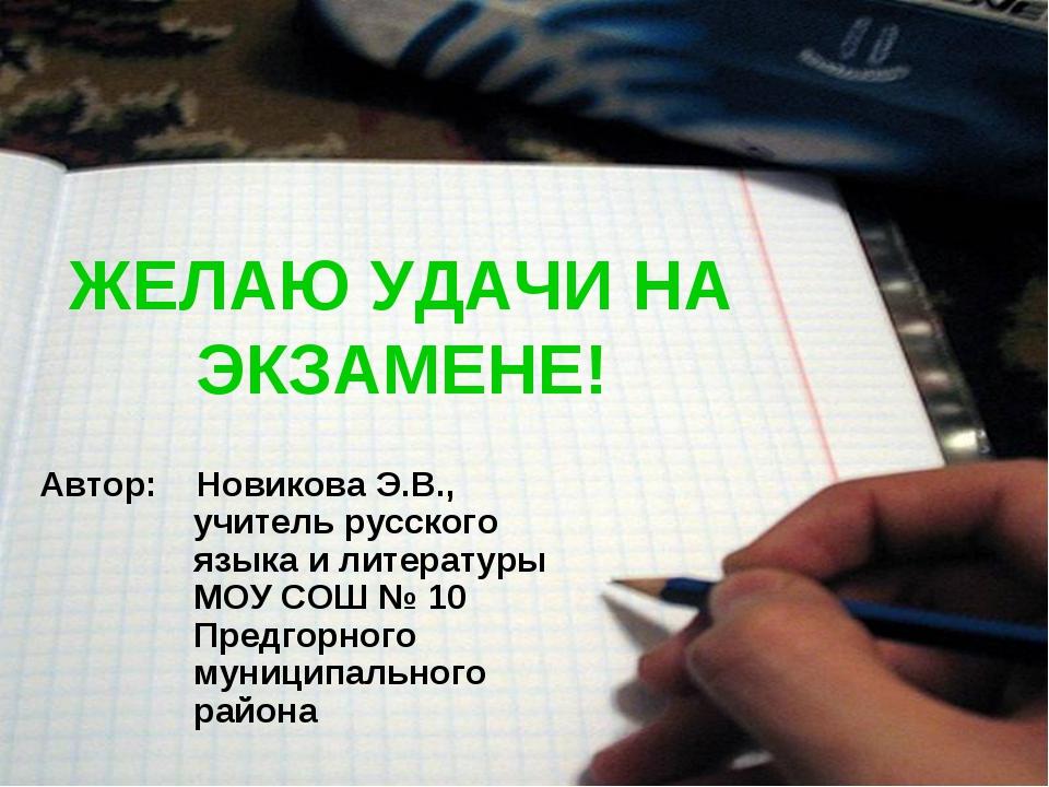 ЖЕЛАЮ УДАЧИ НА ЭКЗАМЕНЕ! Автор: Новикова Э.В., учитель русского языка и литер...