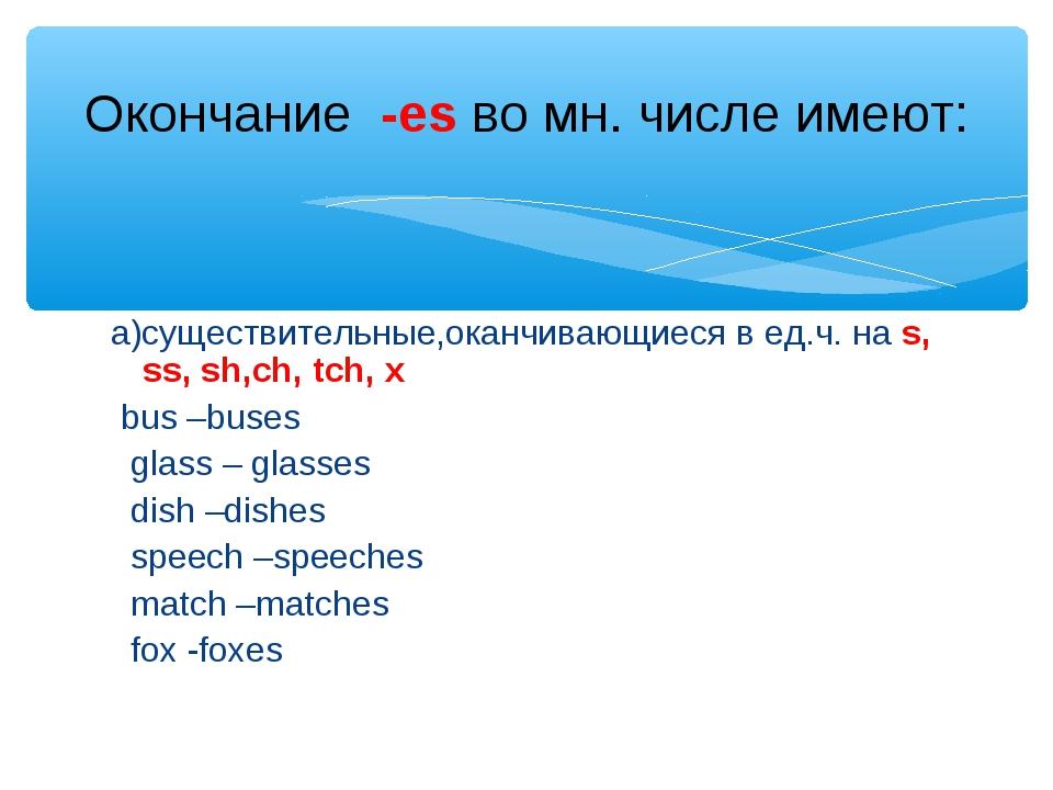 а)существительные,оканчивающиеся в ед.ч. на s, ss, sh,ch, tch, x bus –buses g...