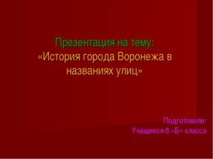 Презентация на тему: «История города Воронежа в названиях улиц» Подготовили: