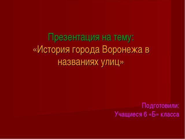 Презентация на тему: «История города Воронежа в названиях улиц» Подготовили:...
