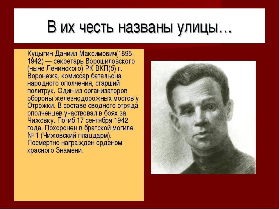 В их честь названы улицы… Куцыгин Даниил Максимович(1895-1942) — секретарь Во...
