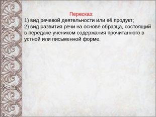 Пересказ: 1) вид речевой деятельности или её продукт; 2) вид развития речи н