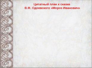 Цитатный план к сказке В.Ф. Одоевского «Мороз Иванович»