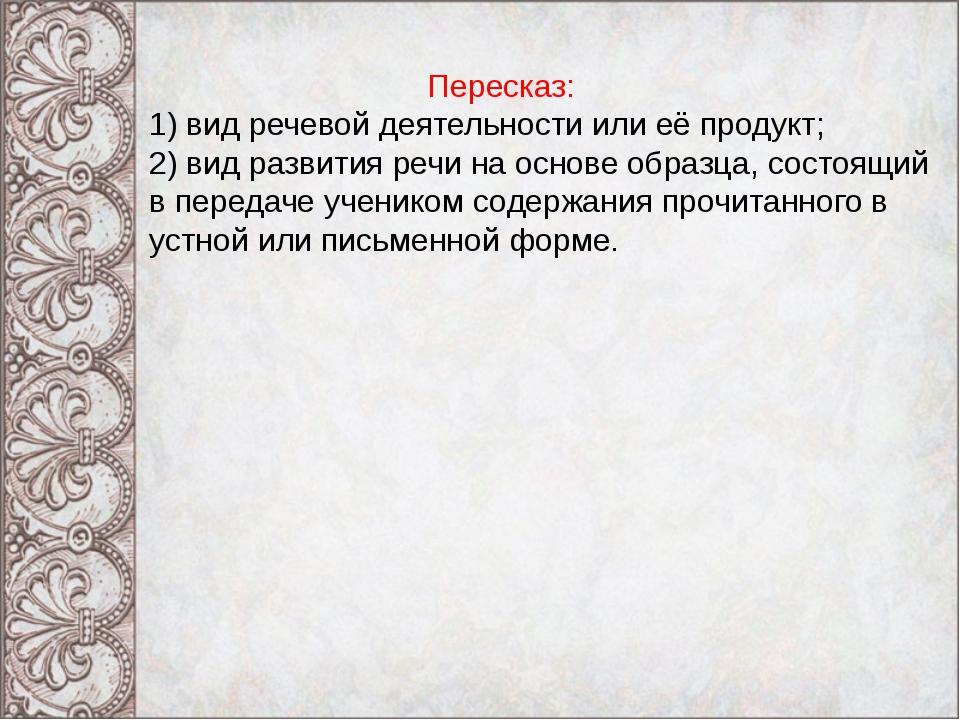 Пересказ: 1) вид речевой деятельности или её продукт; 2) вид развития речи н...