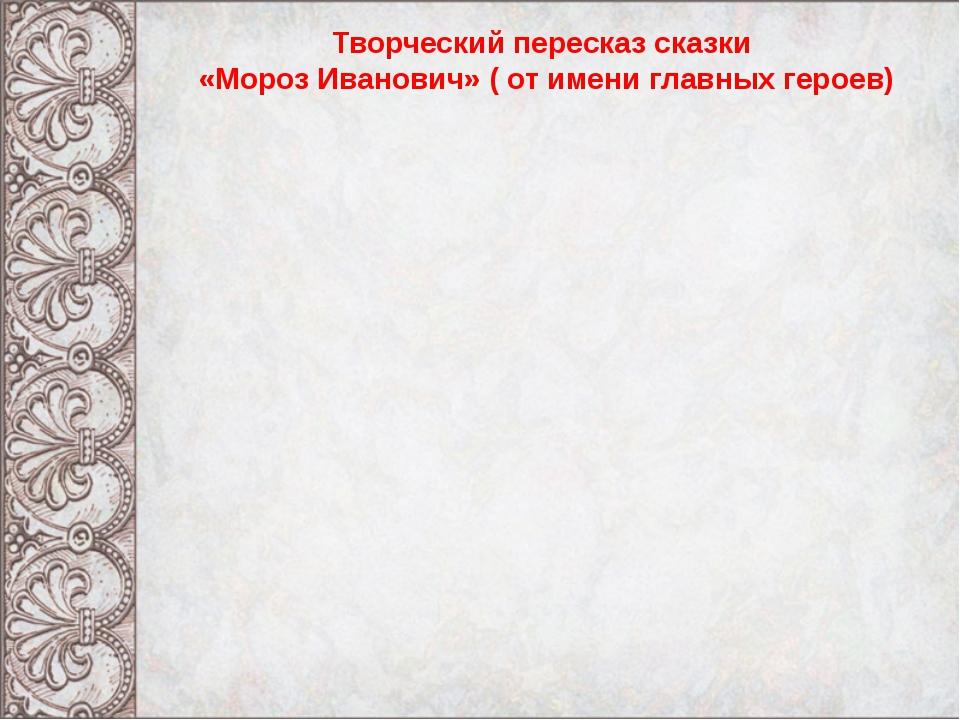 Творческий пересказ сказки «Мороз Иванович» ( от имени главных героев)