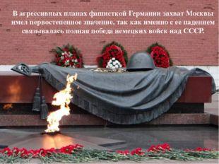 МОСКВА В агрессивных планах фашисткой Германии захват Москвы имел первостепен