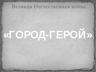 «ГОРОД-ГЕРОЙ» Великая Отечественная война