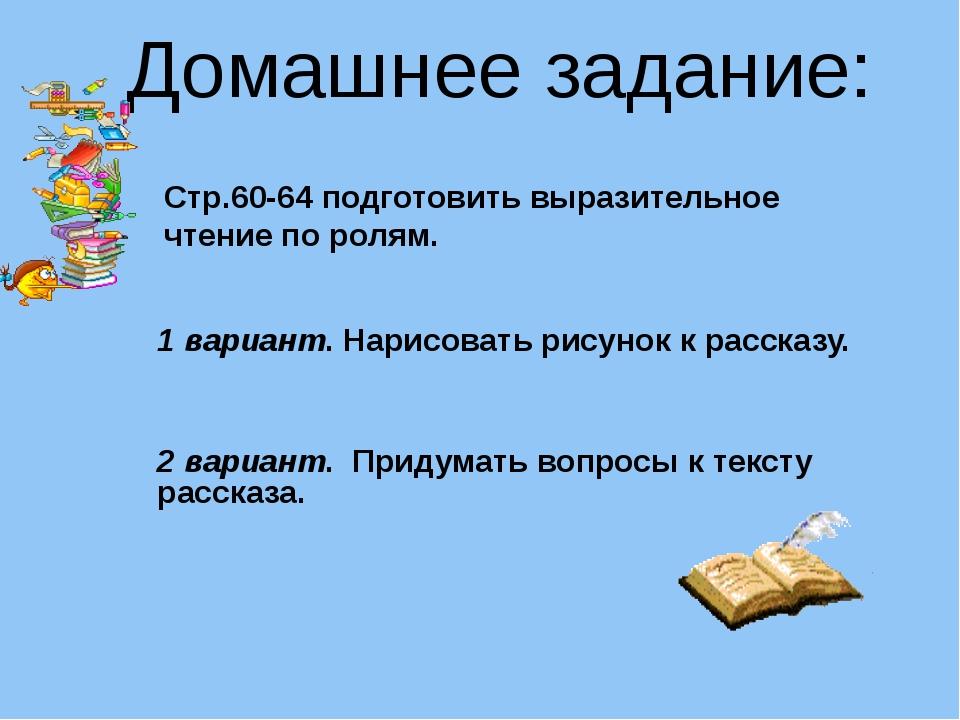 Домашнее задание: Стр.60-64 подготовить выразительное чтение по ролям. 1 вар...