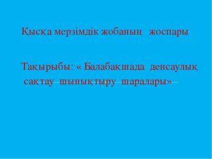 Қысқа мерзімдік жобаның жоспары Тақырыбы: « Балабақшада денсаулық сақтау шыны