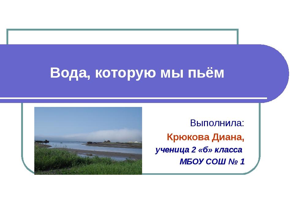 Вода, которую мы пьём Выполнила: Крюкова Диана, ученица 2 «б» класса МБОУ СОШ...