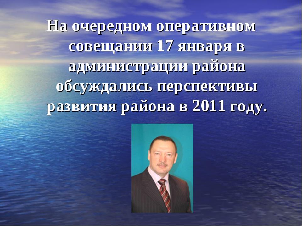 На очередном оперативном совещании 17 января в администрации района обсуждали...