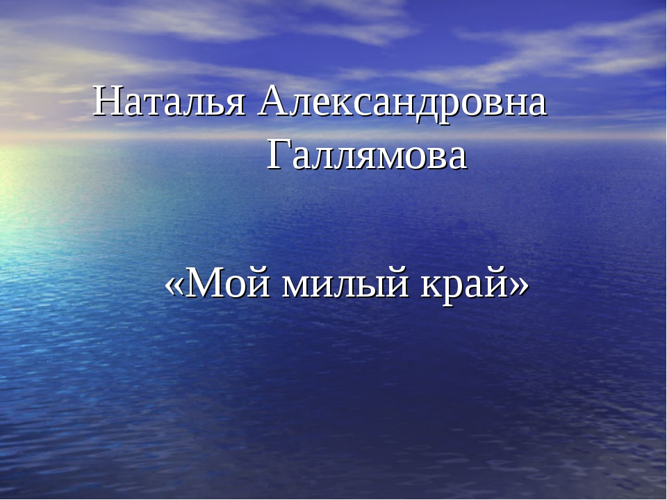 Наталья Александровна Галлямова «Мой милый край»