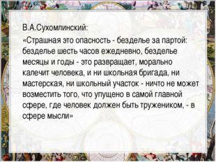 В.А.Сухомлинский: «Страшная это опасность - безделье за партой: безделье шест