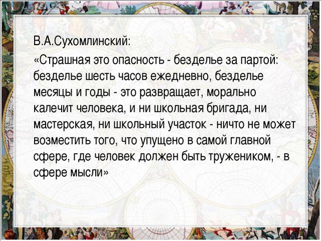 В.А.Сухомлинский: «Страшная это опасность - безделье за партой: безделье шест...