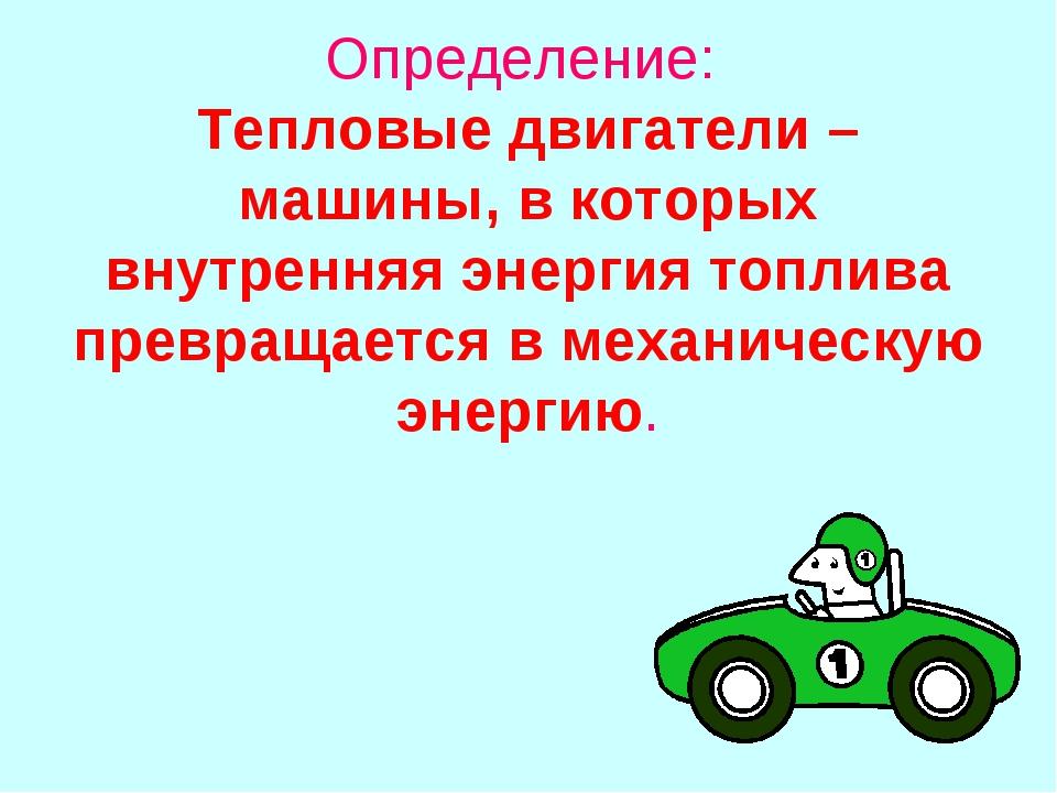 Определение: Тепловые двигатели – машины, в которых внутренняя энергия топлив...