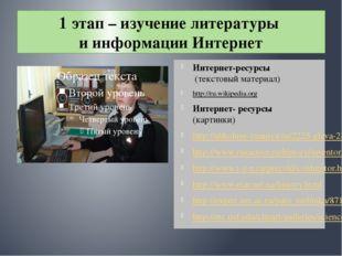 1 этап – изучение литературы и информации Интернет Интернет-ресурсы (текстовы