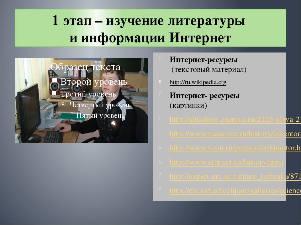 1 этап – изучение литературы и информации Интернет Интернет-ресурсы (текстовы...