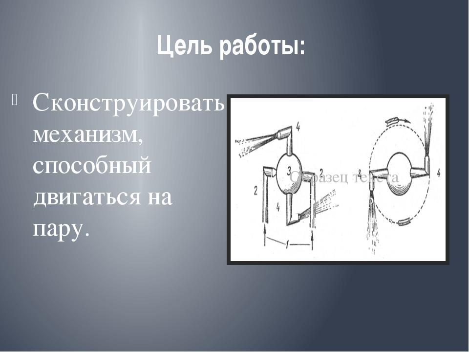 Цель работы: Сконструировать механизм, способный двигаться на пару.