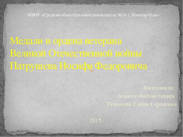 Выполнила: педагог-библиотекарь Туманова Елена Сергеевна 2015 Медали и ордена...