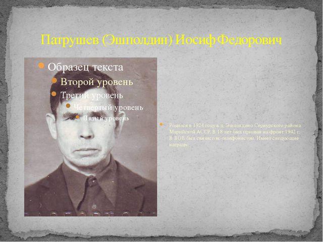 Патрушев (Эшполдин) Иосиф Федорович Родился в 1924 году в д. Эшполдино Сернур...