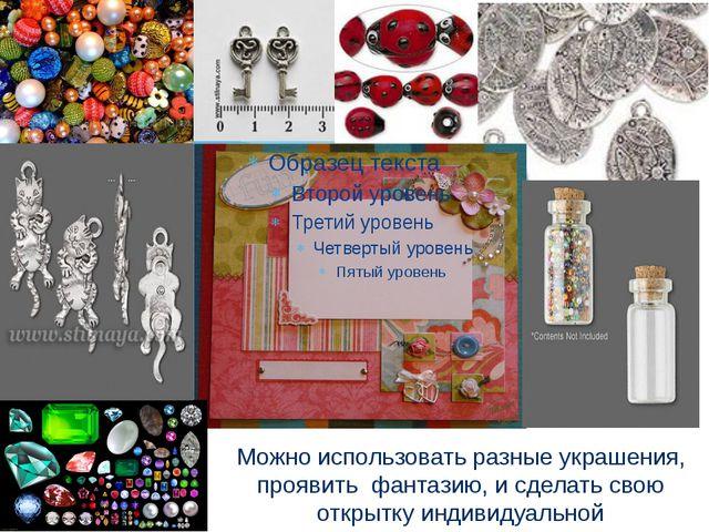 Можно использовать разные украшения, проявить фантазию, и сделать свою открыт...