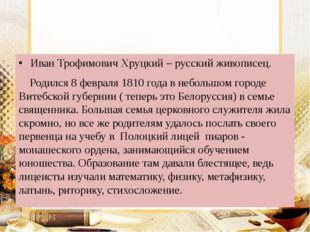 Иван Трофимович Хруцкий – русский живописец. Родился 8 февраля 1810 года в н