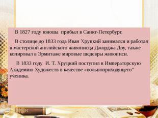 В 1827 году юноша прибыл в Санкт-Петербург. В столице до 1833 года Иван Хруц