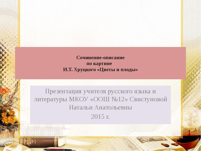 Сочинение-описание по картине И.Т. Хруцкого «Цветы и плоды» Презентация учит...