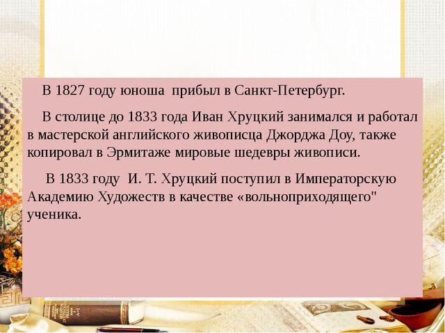 В 1827 году юноша прибыл в Санкт-Петербург. В столице до 1833 года Иван Хруц...
