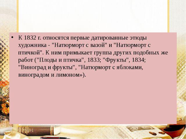 """К 1832 г. относятся первые датированные этюды художника - """"Натюрморт с вазой..."""