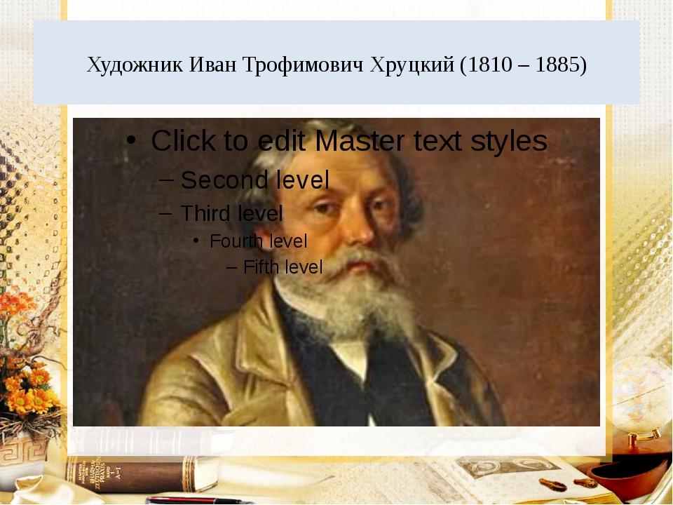 Художник Иван Трофимович Хруцкий (1810 – 1885)