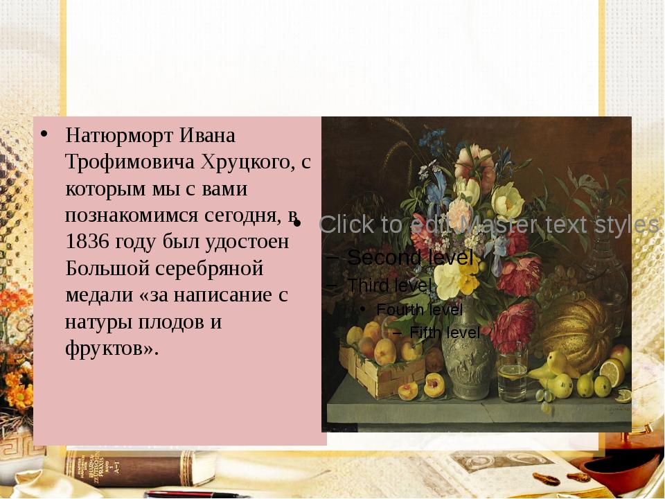 Натюрморт Ивана Трофимовича Хруцкого, с которым мы с вами познакомимся сегод...