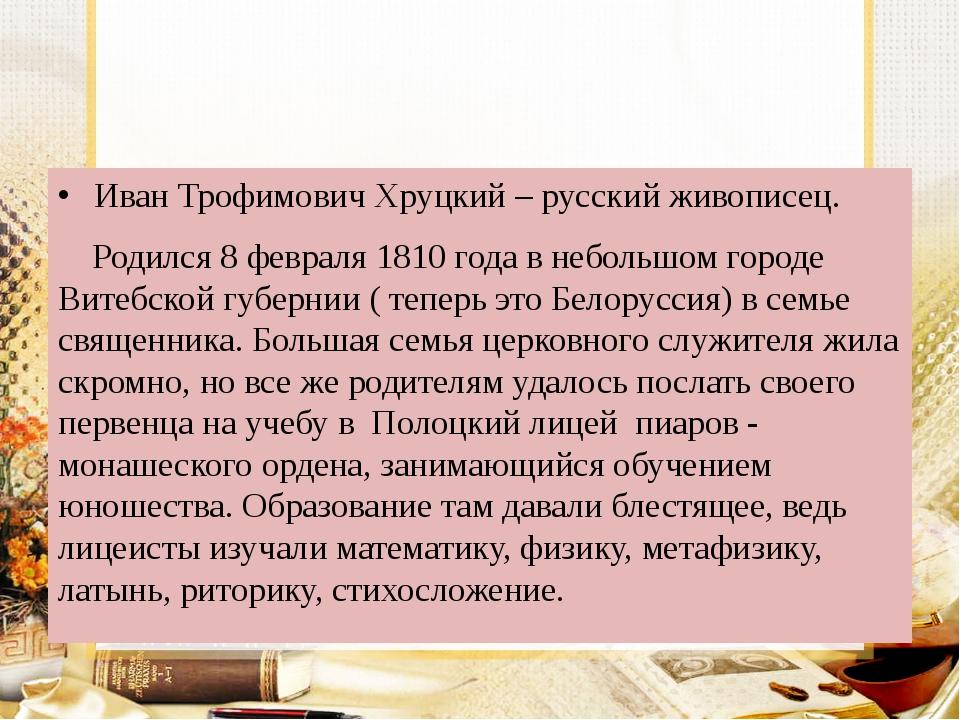 Иван Трофимович Хруцкий – русский живописец. Родился 8 февраля 1810 года в н...