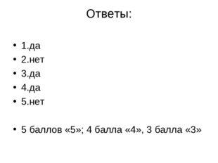 Ответы: 1.да 2.нет 3.да 4.да 5.нет 5 баллов «5»; 4 балла «4», 3 балла «3»