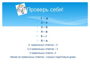 Проверь себя! 1 – д 2 – е 3 – б 4 – в 5 – г 6 – а 6 правильных ответов – 5 5,