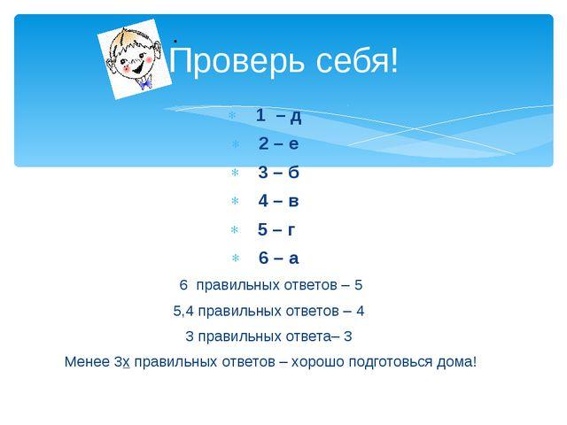 Проверь себя! 1 – д 2 – е 3 – б 4 – в 5 – г 6 – а 6 правильных ответов – 5 5,...