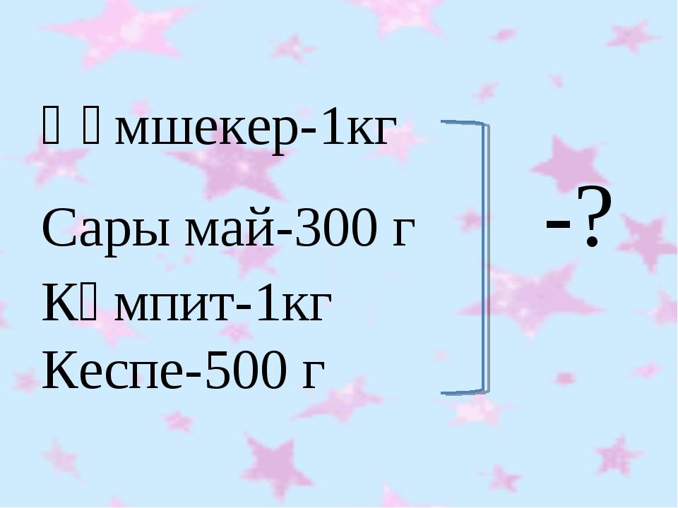 Құмшекер-1кг Сары май-300 г -? Кәмпит-1кг Кеспе-500 г
