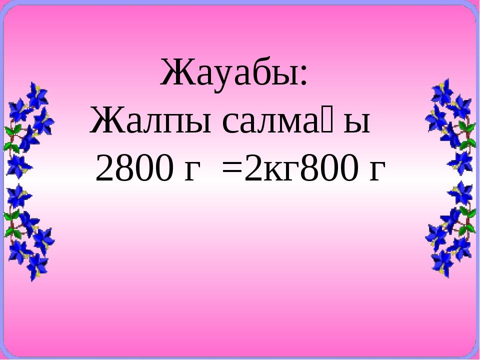 Жауабы: Жалпы салмағы 2800 г =2кг800 г