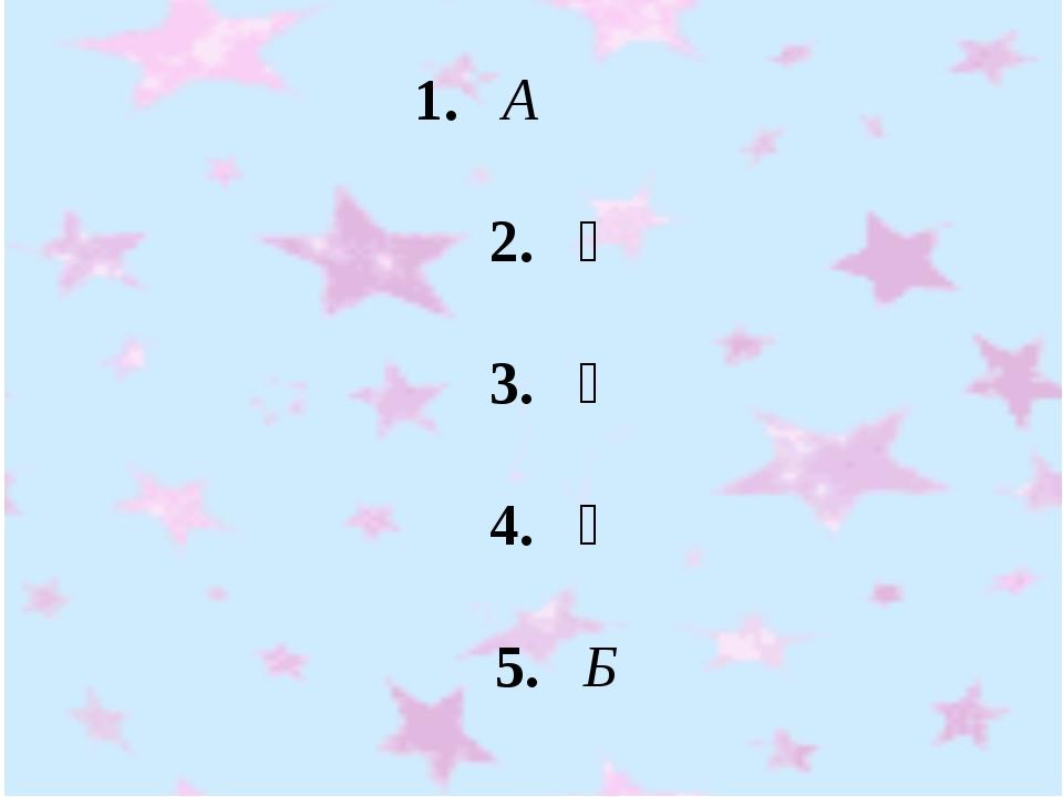 1. А 2. Ә 3. Ә 4. Ә 5. Б