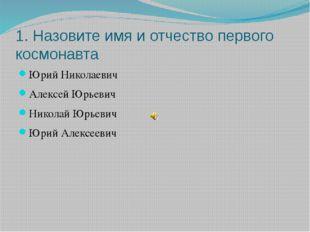1. Назовите имя и отчество первого космонавта Юрий Николаевич Алексей Юрьевич