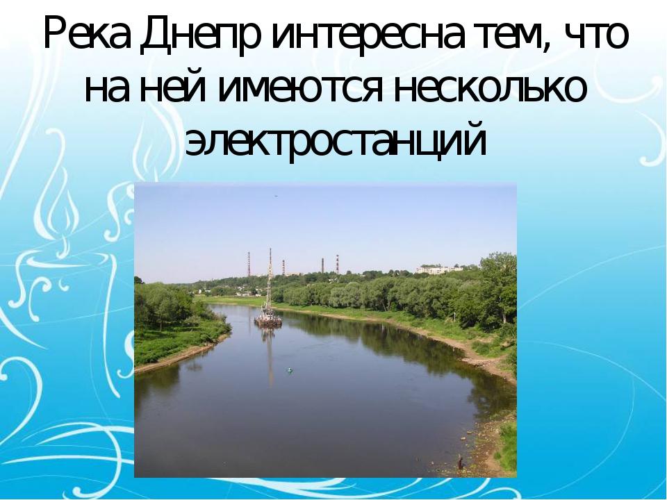 Река Днепр интересна тем, что на ней имеются несколько электростанций