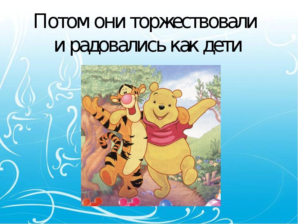 Потом они торжествовали и радовались как дети