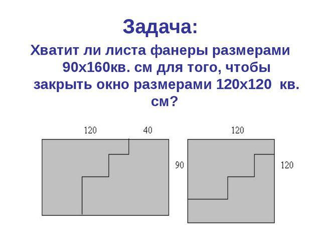 Задача: Хватит ли листа фанеры размерами 90х160кв. см для того, чтобы закрыть...