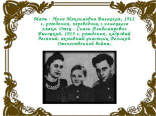 Мать - Нина Максимовна Высоцкая, 1912 г. рождения, переводчик с немецкого яз