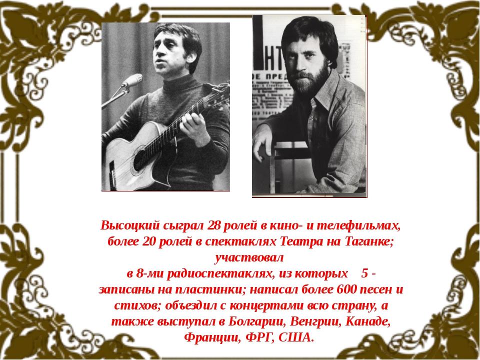 Высоцкий сыграл 28 ролей в кино- и телефильмах, более 20 ролей в спектаклях...