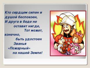 пожарный Кто сердцем силен и душой беспокоен, И друга в беде не оставит нигде