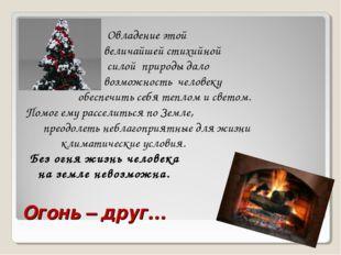 Огонь – друг… Овладение этой величайшей стихийной силой природы дало возможно