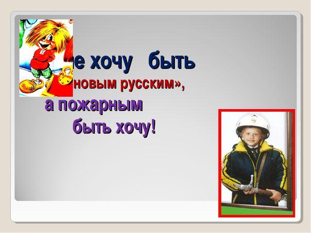 не хочу быть «новым русским», а пожарным быть хочу!
